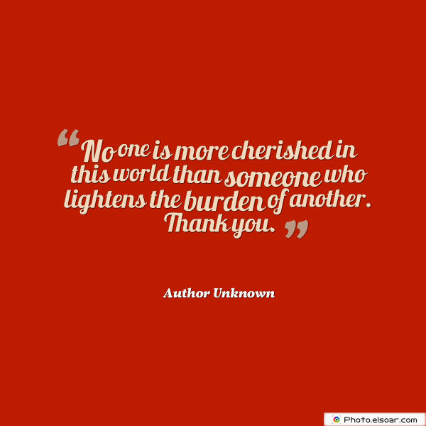 Short Strong Quotes , No one is more cherished in this world than someone who lightens