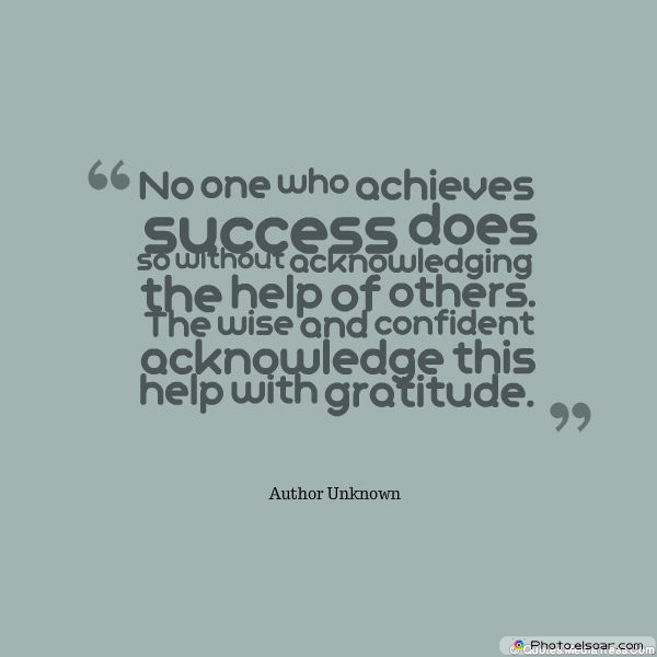 Short Strong Quotes , No one who achieves success does so without acknowledging