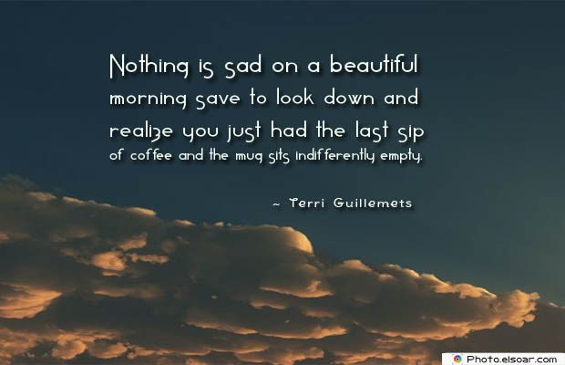 Quotes About Coffee , Coffee Quotes , Nothing is sad on a beautiful morning