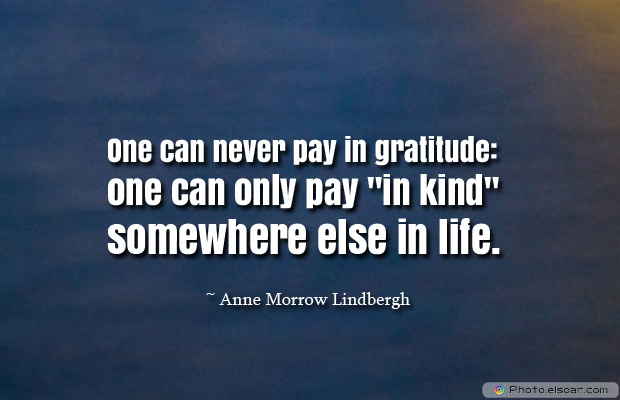 Short Strong Quotes , One can never pay in gratitude one can only pay