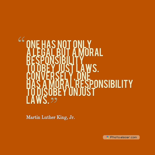 Martin Luther King Jr. Day , One has not only a legal but a moral responsibility to obey just laws
