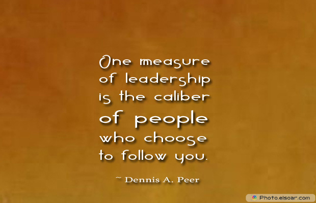 Quotations , Sayings , One measure of leadership is the caliber of people