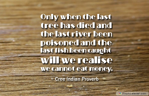 Short Strong Quotes , Only when the last tree has died and the last river been poisoned