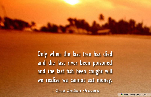 Short Strong Quotes , Only when the last tree has died and the
