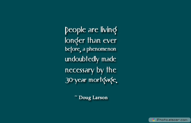 Housewarming Quotes , People are living longer than ever before, a phenomenon