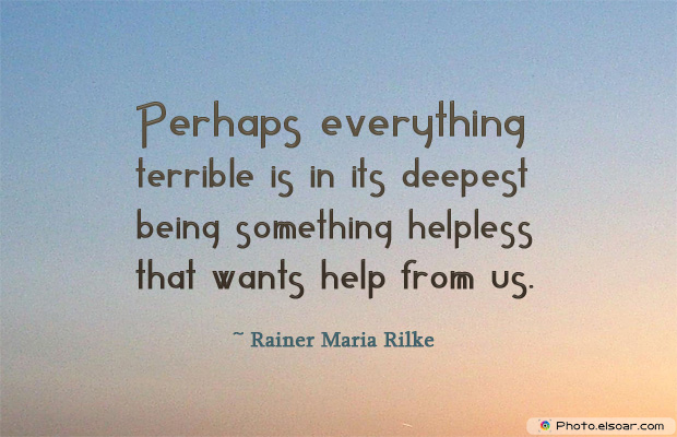 Perhaps everything terrible is in its deepest being