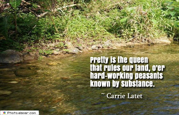 Short Quotes , Pretty is the queen that rules