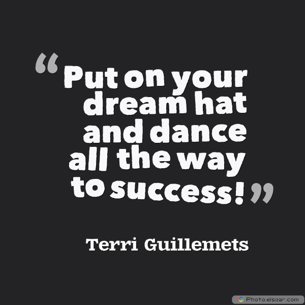 Dare To Be Great , Motivational Quotes, Inspirational Sayings , Put on your dream hat and dance all the