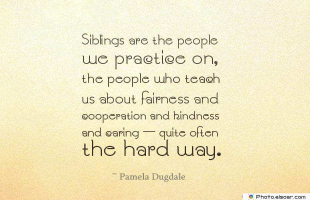Quotes About Brothers , Siblings are the people we practice