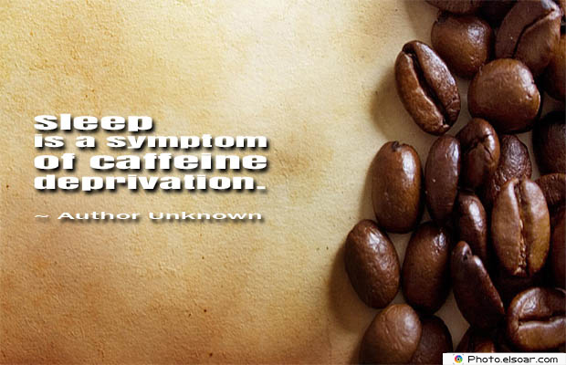 Quotes About Coffee , Coffee Quotes , Sleep is a symptom of caffeine