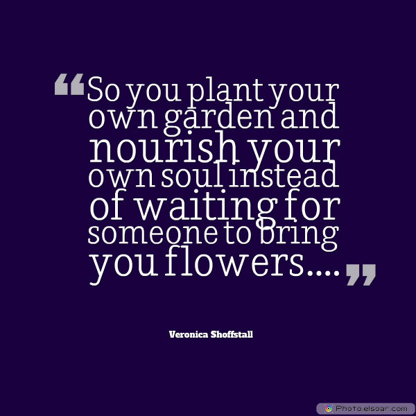 Dare To Be Great , Motivational Quotes, Inspirational Sayings , [S]o you plant your own garden and nourish your own