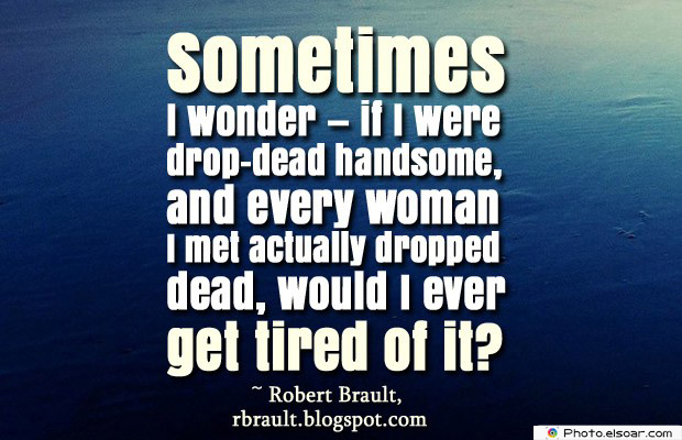 Short Quotes , Sometimes I wonder — if I were drop-dead