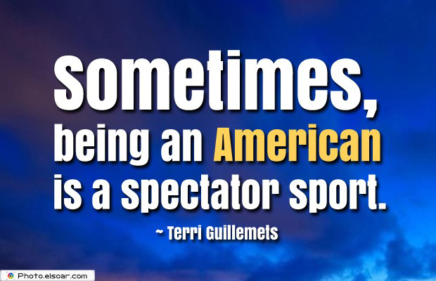 Quotes About America , America Quotes , Sometimes, being an American