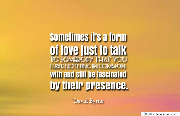 Short Quotes , Sometimes it's a form of love just to talk to somebody