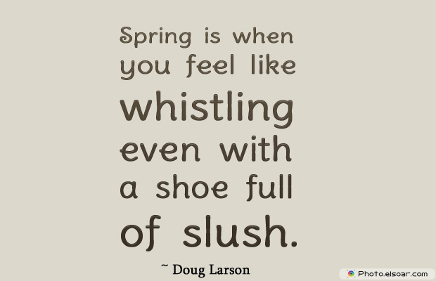 Short Strong Quotes , Spring is when you feel like whistling even with