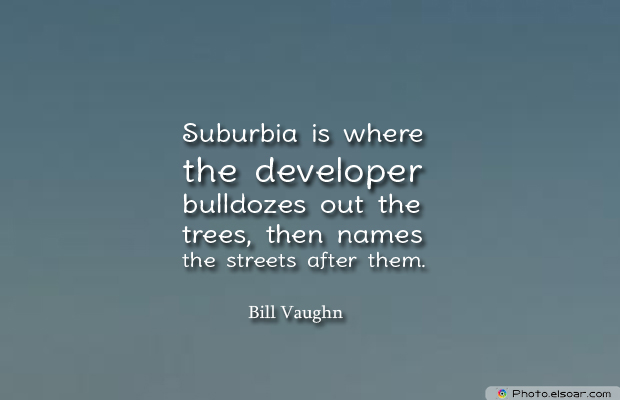 Short Strong Quotes , Suburbia is where the developer bulldozes out the trees