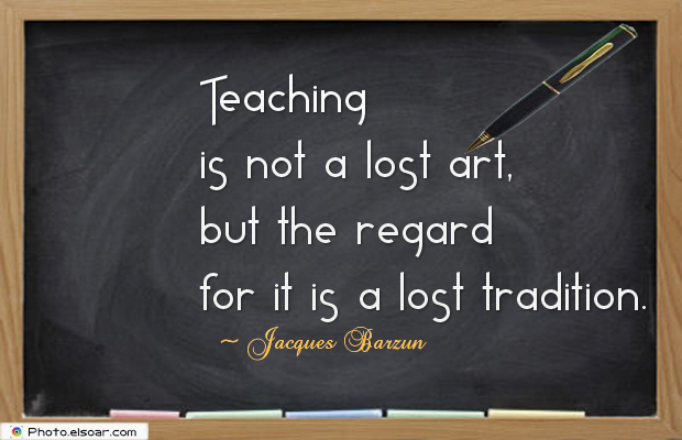 Short Strong Quotes , Teaching is not a lost art, but the regard