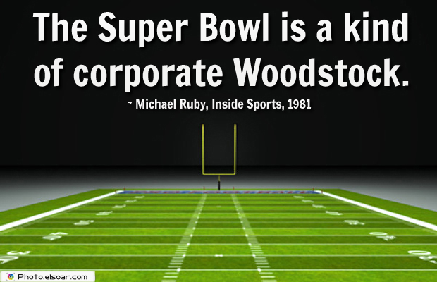 Super Bowl Quotes , The Super Bowl is a kind of corporate Woodstock