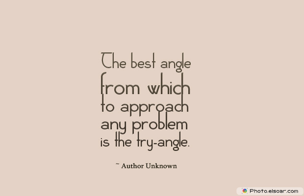 Dare To Be Great , Motivational Quotes, Inspirational Sayings , The best angle from which to approach any problem