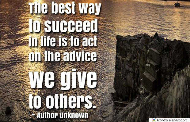 Short Strong Quotes , The best way to succeed in life is to act on the advice