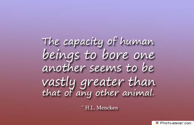Short Quotes , The capacity of human beings to bore