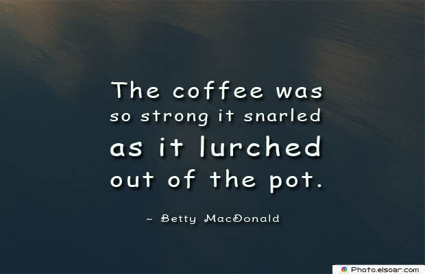 Quotes About Coffee , Coffee Quotes , The coffee was so strong