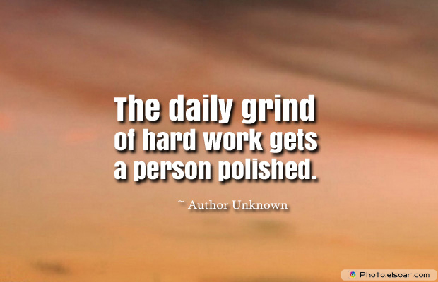 Short Strong Quotes , The daily grind of hard work gets
