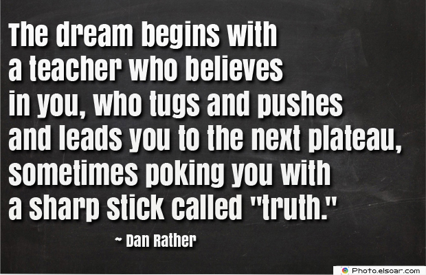 Short Strong Quotes , The dream begins with a teacher who believes