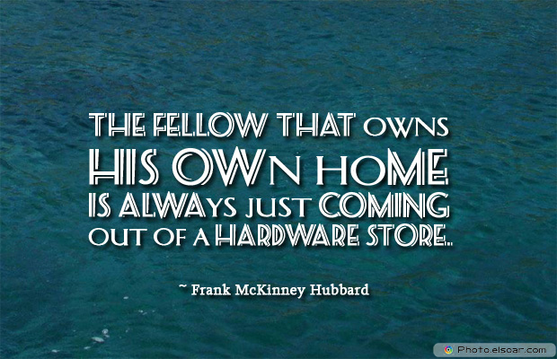 Housewarming Quotes , The fellow that owns his own home is always just coming out
