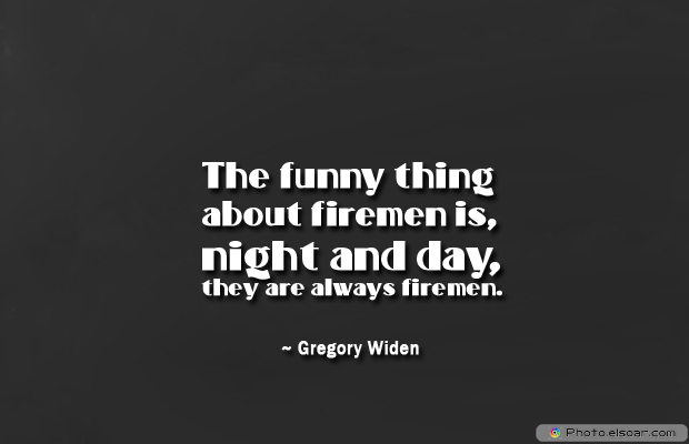 Fireman Appreciation , The funny thing about firemen is, night and day
