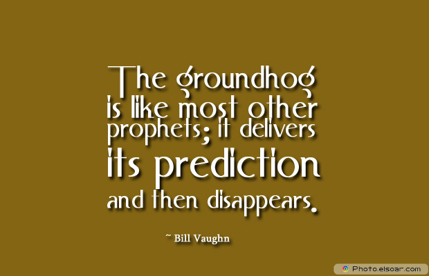 Short Strong Quotes , The groundhog is like most other prophets; it delivers