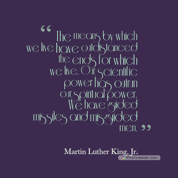 Martin Luther King Jr. Day , The means by which we live have outdistanced the ends for which we live