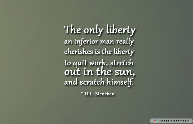 The only liberty an inferior man really cherishes is the liberty
