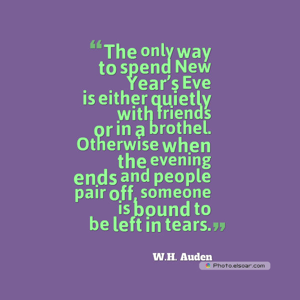 New Year's Quotes , The only way to spend New Year's Eve is either quietly with friends