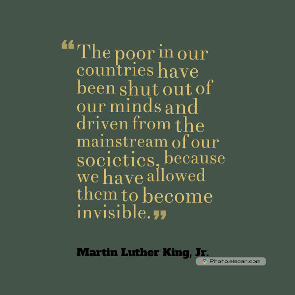 Martin Luther King Jr. Day , The poor in our countries have been shut out of our minds and driven from