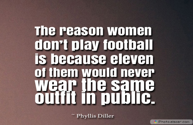 The reason women don't play football is because