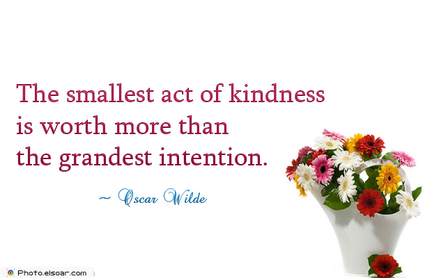 Quotations , Sayings , The smallest act of kindness is worth more