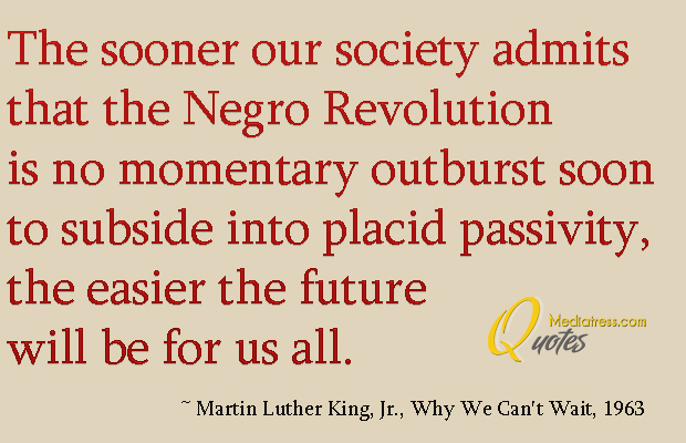 Martin Luther King Jr. Day , The sooner our society admits that the Negro Revolution is no momentary