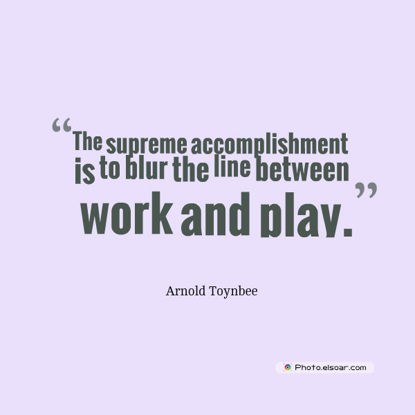 Quotations , Sayings , The supreme accomplishment is to blur the line between