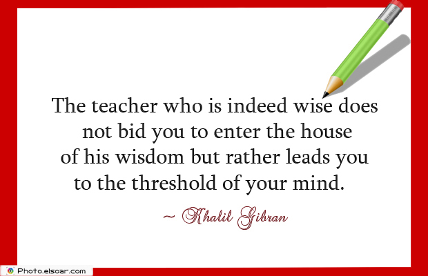 Back to School Quotes , The teacher who is indeed wise does not bid you to enter