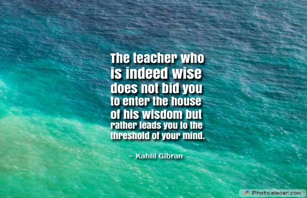 Back to School Quotes , The teacher who is indeed wise does not bid you