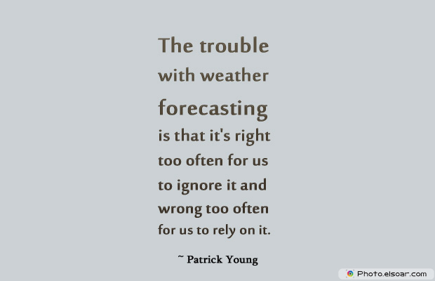 Short Strong Quotes , The trouble with weather forecasting is that it's right too