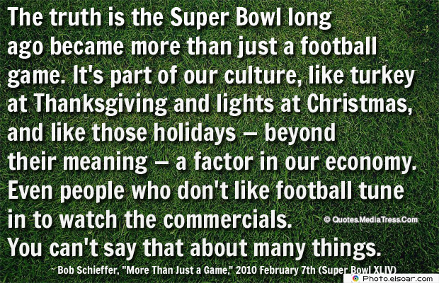 Super Bowl Quotes , The truth is the Super Bowl long ago became more than just