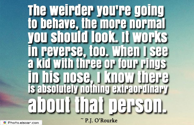 Short Quotes , The weirder you're going to behave