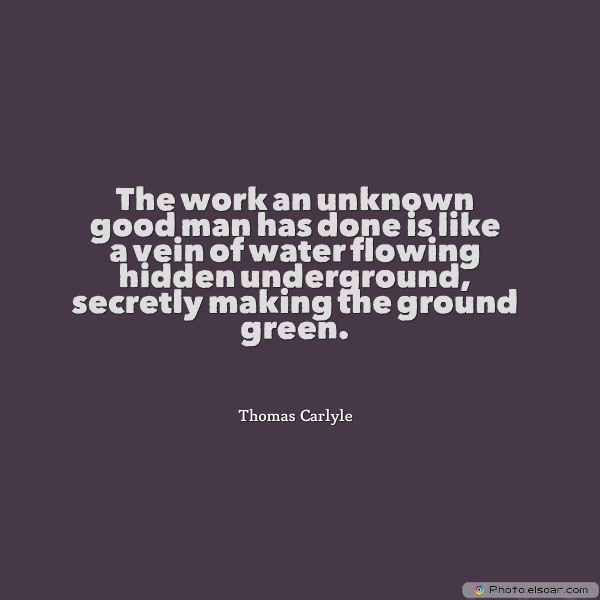 Short Strong Quotes , The work an unknown good man has done is like a vein