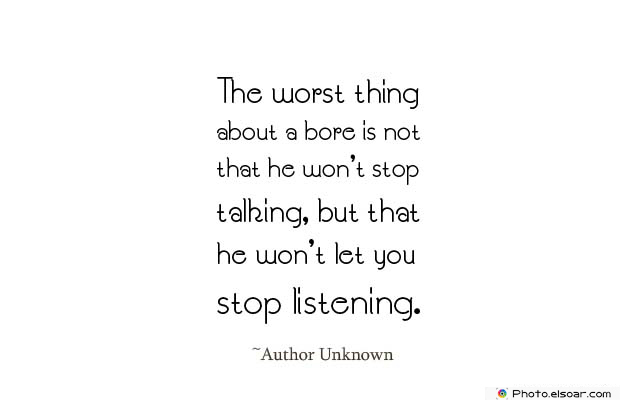 Short Quotes , The worst thing about a bore is not that