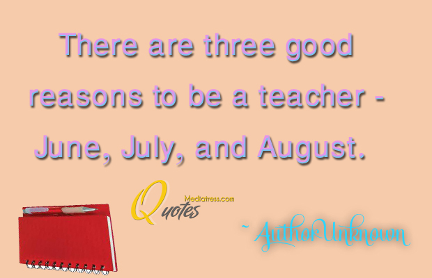 Back to School Quotes , There are three good reasons to be a teacher