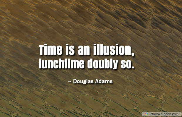 Quotations , Sayings , Time is an illusion, lunchtime doubly so