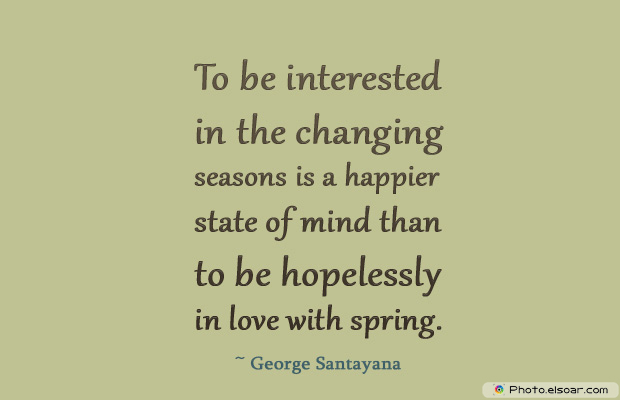 Short Strong Quotes , To be interested in the changing seasons is a happier state