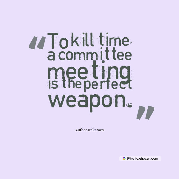Quotations , Sayings , To kill time, a committee meeting